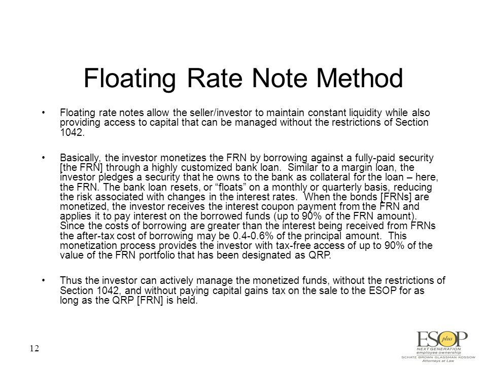 12 Floating Rate Note Method Floating rate notes allow the seller/investor to maintain constant liquidity while also providing access to capital that can be managed without the restrictions of Section 1042.