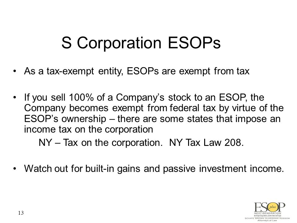 13 S Corporation ESOPs As a tax-exempt entity, ESOPs are exempt from tax If you sell 100% of a Company's stock to an ESOP, the Company becomes exempt from federal tax by virtue of the ESOP's ownership – there are some states that impose an income tax on the corporation NY – Tax on the corporation.