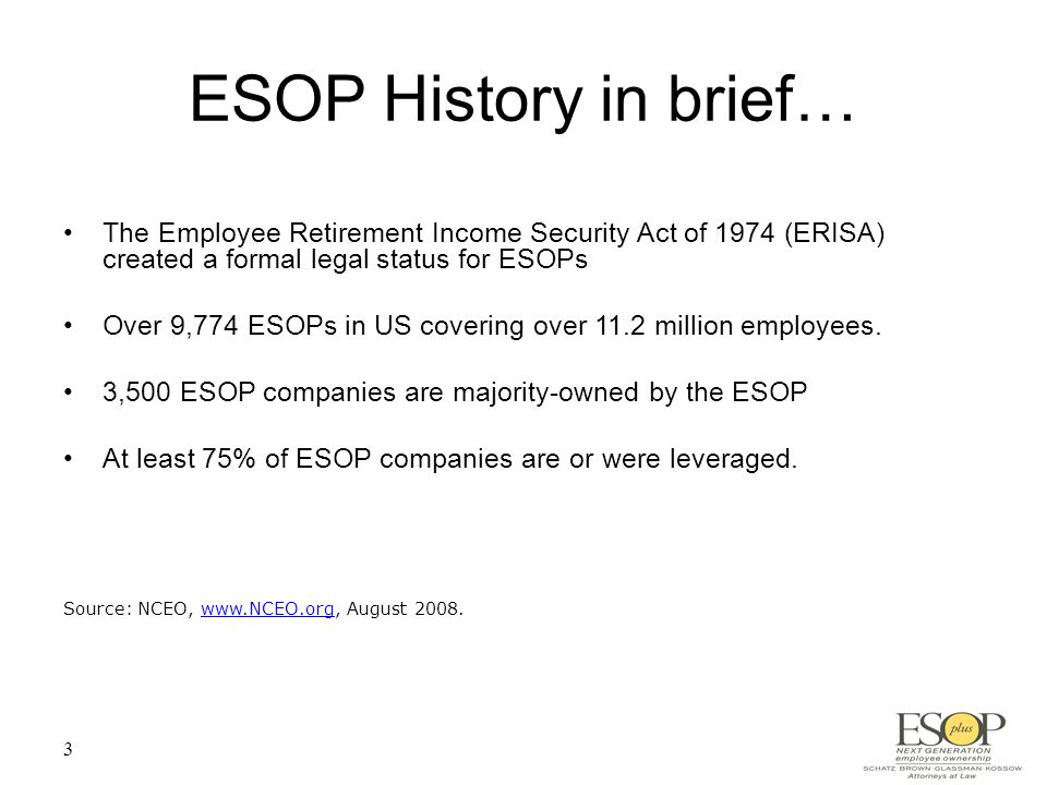 3 ESOP History in brief… The Employee Retirement Income Security Act of 1974 (ERISA) created a formal legal status for ESOPs Over 9,774 ESOPs in US covering over 11.2 million employees.