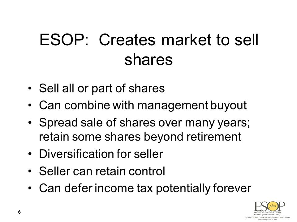 6 ESOP: Creates market to sell shares Sell all or part of shares Can combine with management buyout Spread sale of shares over many years; retain some shares beyond retirement Diversification for seller Seller can retain control Can defer income tax potentially forever