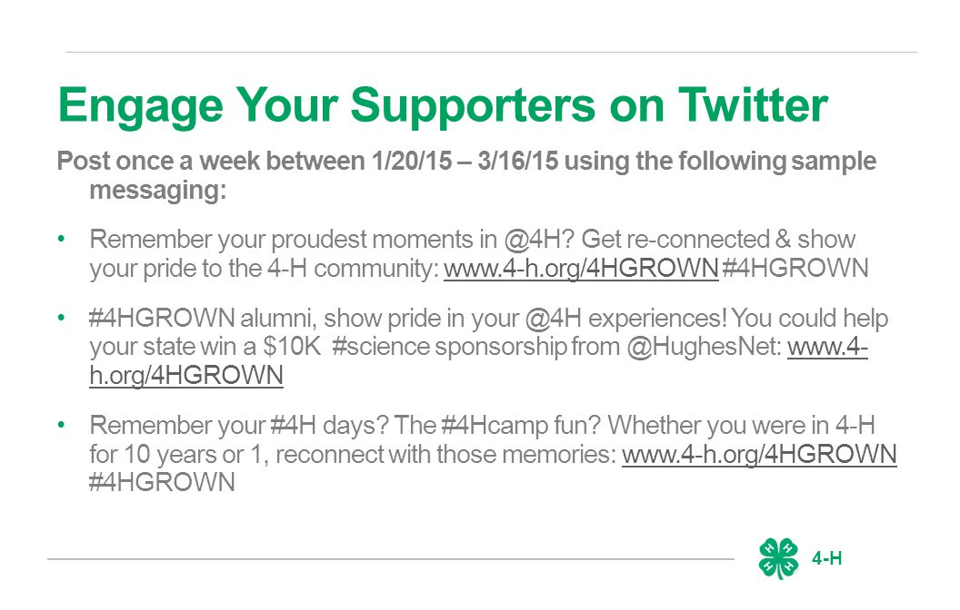 4-H Engage Your Supporters on Twitter Post once a week between 1/20/15 – 3/16/15 using the following sample messaging: Remember your proudest moments in @4H.