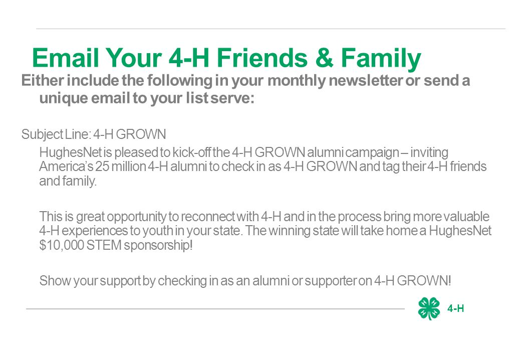 4-H Either include the following in your monthly newsletter or send a unique email to your list serve: Subject Line: 4-H GROWN HughesNet is pleased to kick-off the 4-H GROWN alumni campaign – inviting America's 25 million 4-H alumni to check in as 4-H GROWN and tag their 4-H friends and family.