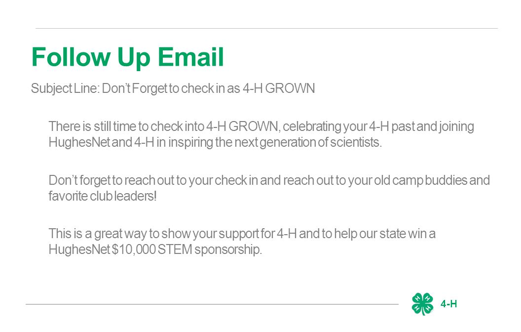 4-H Follow Up Email Subject Line: Don't Forget to check in as 4-H GROWN There is still time to check into 4-H GROWN, celebrating your 4-H past and joining HughesNet and 4-H in inspiring the next generation of scientists.