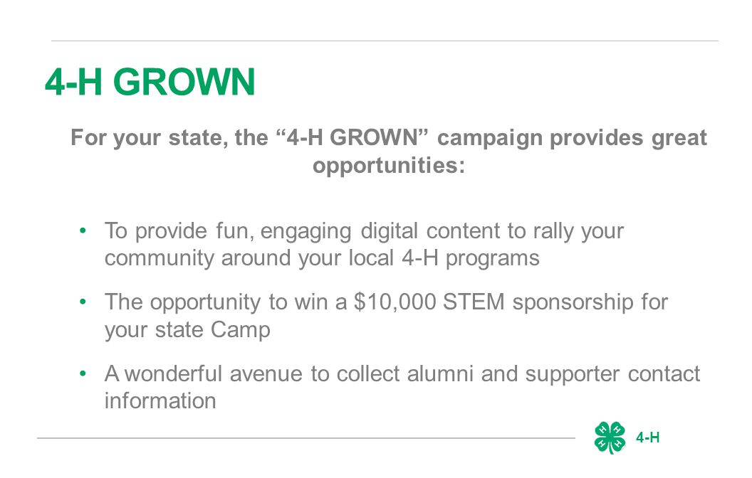 4-H 4-H GROWN For your state, the 4-H GROWN campaign provides great opportunities: To provide fun, engaging digital content to rally your community around your local 4-H programs The opportunity to win a $10,000 STEM sponsorship for your state Camp A wonderful avenue to collect alumni and supporter contact information