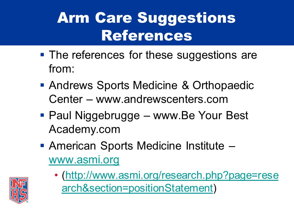 Arm Care Suggestions References  The references for these suggestions are from:  Andrews Sports Medicine & Orthopaedic Center – www.andrewscenters.com  Paul Niggebrugge – www.Be Your Best Academy.com  American Sports Medicine Institute – www.asmi.org www.asmi.org (http://www.asmi.org/research.php page=rese arch&section=positionStatement)http://www.asmi.org/research.php page=rese arch&section=positionStatement