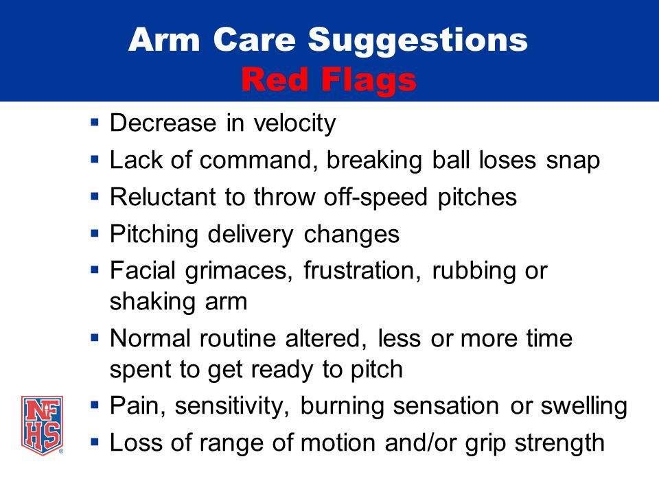 Arm Care Suggestions Red Flags  Decrease in velocity  Lack of command, breaking ball loses snap  Reluctant to throw off-speed pitches  Pitching delivery changes  Facial grimaces, frustration, rubbing or shaking arm  Normal routine altered, less or more time spent to get ready to pitch  Pain, sensitivity, burning sensation or swelling  Loss of range of motion and/or grip strength