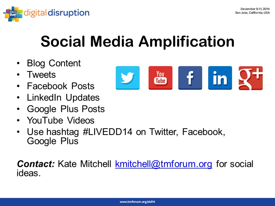 Social Media Amplification Blog Content Tweets Facebook Posts LinkedIn Updates Google Plus Posts YouTube Videos Use hashtag #LIVEDD14 on Twitter, Facebook, Google Plus Contact: Kate Mitchell kmitchell@tmforum.org for social ideas.kmitchell@tmforum.org
