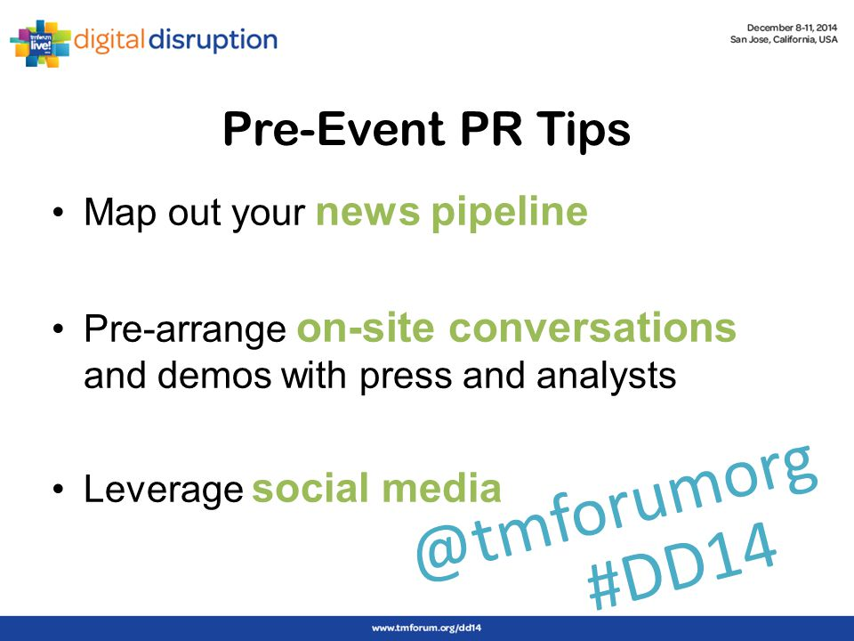 Pre-Event PR Tips Map out your news pipeline Pre-arrange on-site conversations and demos with press and analysts Leverage social media #DD14 @tmforumorg