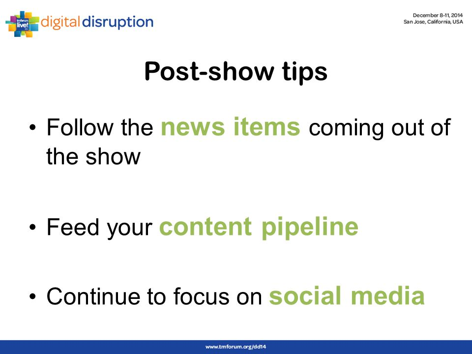 Post-show tips Follow the news items coming out of the show Feed your content pipeline Continue to focus on social media