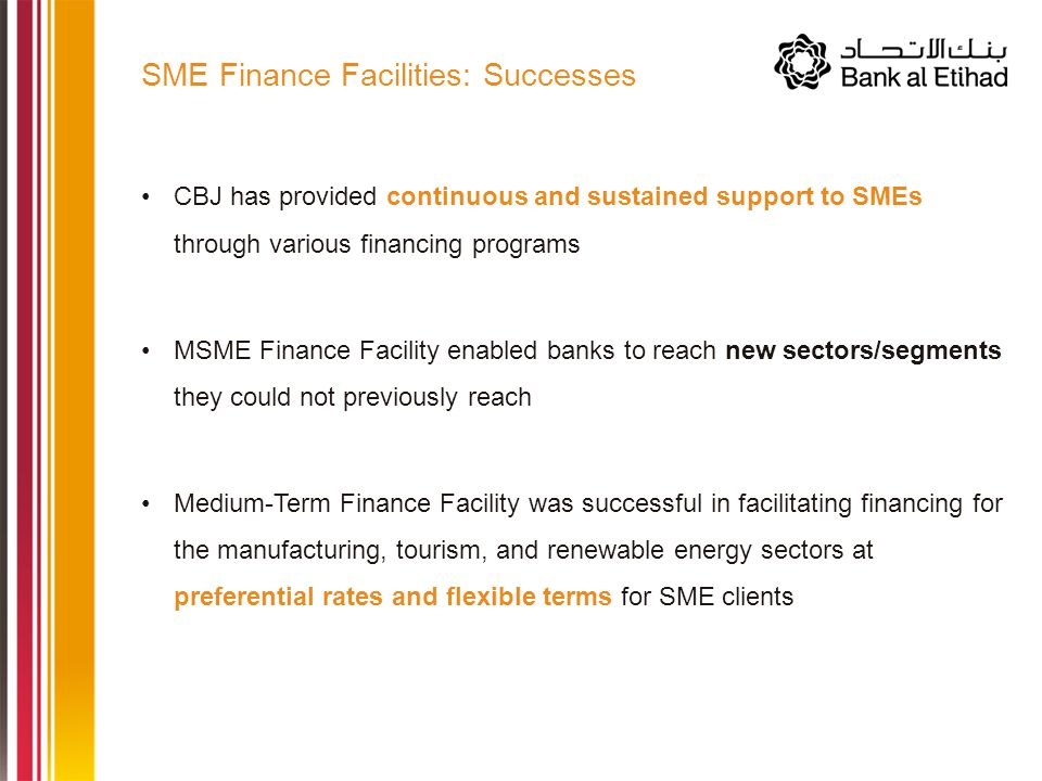 CBJ has provided continuous and sustained support to SMEs through various financing programs MSME Finance Facility enabled banks to reach new sectors/segments they could not previously reach Medium-Term Finance Facility was successful in facilitating financing for the manufacturing, tourism, and renewable energy sectors at preferential rates and flexible terms for SME clients SME Finance Facilities: Successes