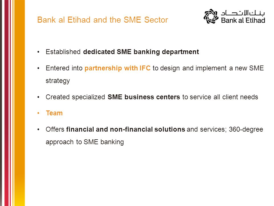 Established dedicated SME banking department Entered into partnership with IFC to design and implement a new SME strategy Created specialized SME business centers to service all client needs Team Offers financial and non-financial solutions and services; 360-degree approach to SME banking Bank al Etihad and the SME Sector