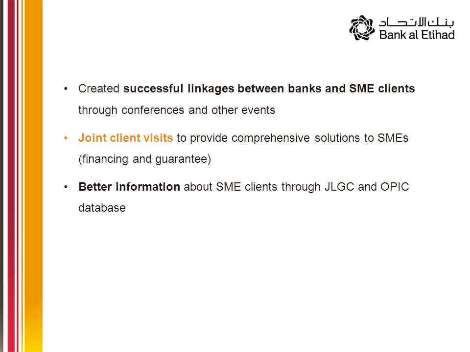 Created successful linkages between banks and SME clients through conferences and other events Joint client visits to provide comprehensive solutions to SMEs (financing and guarantee) Better information about SME clients through JLGC and OPIC database