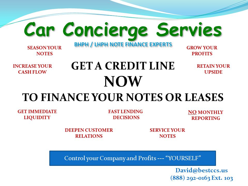 Car Concierge Servies BHPH / LHPH NOTE FINANCE EXPERTS GET A CREDIT LINE NOW TO FINANCE YOUR NOTES OR LEASES SEASON YOUR NOTES GROW YOUR PROFITS SERVICE YOUR NOTES FAST LENDING DECISIONS GET IMMEDIATE LIQUIDITY NO MONTHLY REPORTING David@bestccs.us (888) 292-0163 Ext.