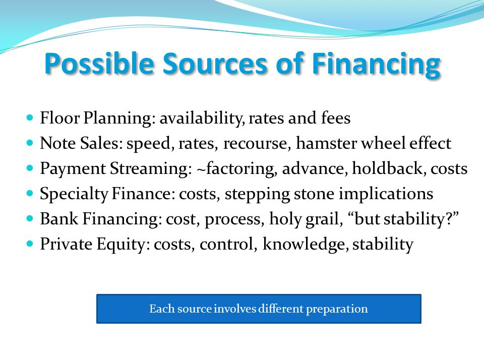 Possible Sources of Financing Floor Planning: availability, rates and fees Note Sales: speed, rates, recourse, hamster wheel effect Payment Streaming: ~factoring, advance, holdback, costs Specialty Finance: costs, stepping stone implications Bank Financing: cost, process, holy grail, but stability? Private Equity: costs, control, knowledge, stability Each source involves different preparation