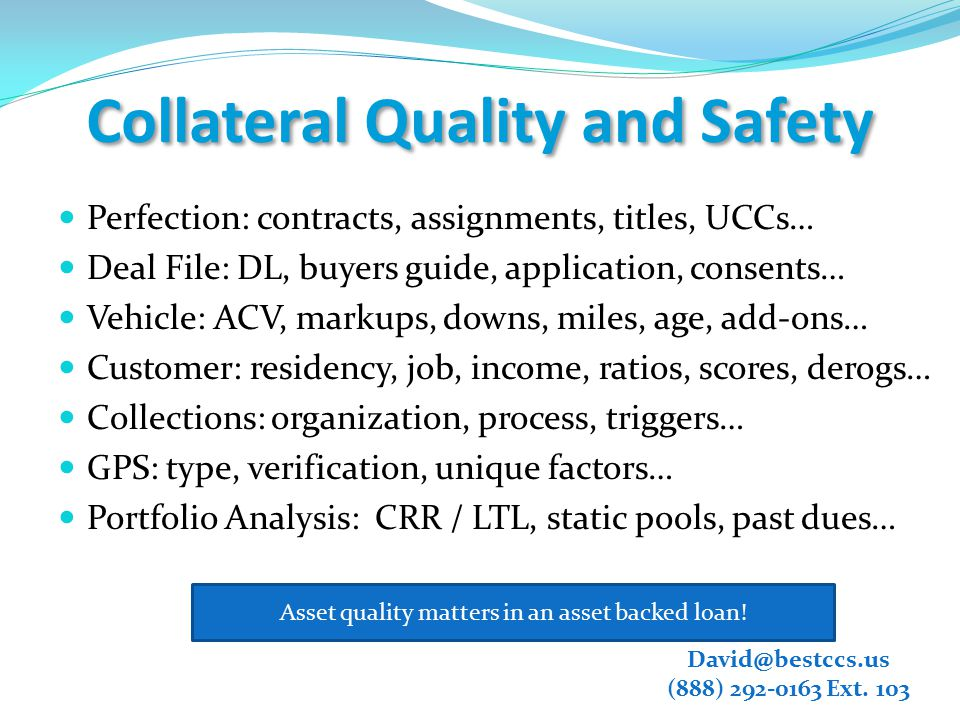 Collateral Quality and Safety Perfection: contracts, assignments, titles, UCCs… Deal File: DL, buyers guide, application, consents… Vehicle: ACV, markups, downs, miles, age, add-ons… Customer: residency, job, income, ratios, scores, derogs… Collections: organization, process, triggers… GPS: type, verification, unique factors… Portfolio Analysis: CRR / LTL, static pools, past dues… Asset quality matters in an asset backed loan.