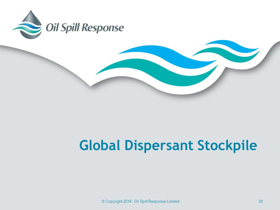 © Copyright 2014. Oil Spill Response Limited.29 Global Dispersant Stockpile