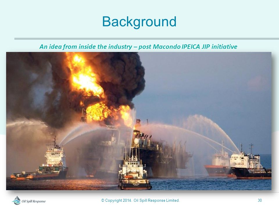 © Copyright 2014. Oil Spill Response Limited.30 Background An idea from inside the industry – post Macondo IPEICA JIP initiative