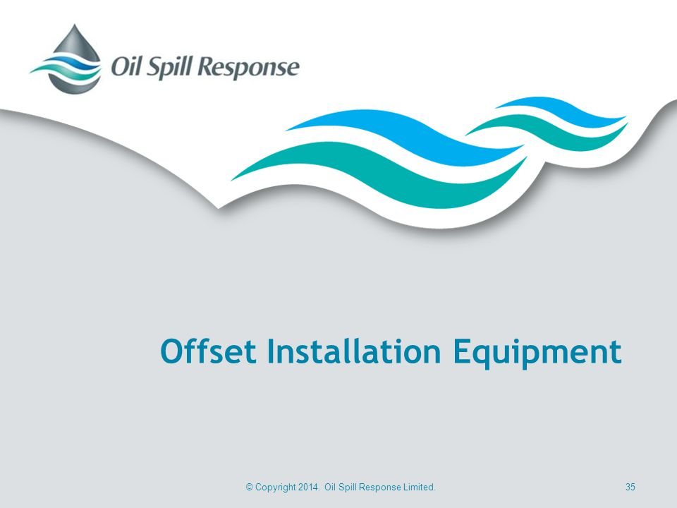 © Copyright 2014. Oil Spill Response Limited.35 Offset Installation Equipment