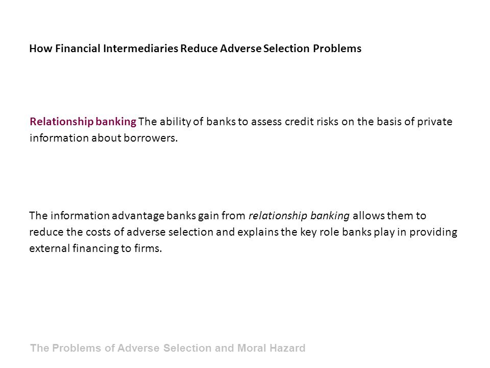 How Financial Intermediaries Reduce Adverse Selection Problems The information advantage banks gain from relationship banking allows them to reduce the costs of adverse selection and explains the key role banks play in providing external financing to firms.