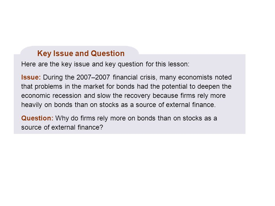 Key Issue and Question Here are the key issue and key question for this lesson: Issue: During the 2007–2007 financial crisis, many economists noted that problems in the market for bonds had the potential to deepen the economic recession and slow the recovery because firms rely more heavily on bonds than on stocks as a source of external finance.