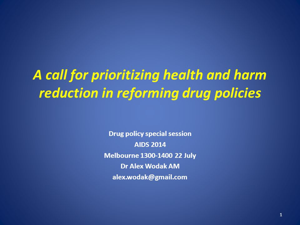 A call for prioritizing health and harm reduction in reforming drug policies Drug policy special session AIDS 2014 Melbourne 1300-1400 22 July Dr Alex Wodak AM alex.wodak@gmail.com 1