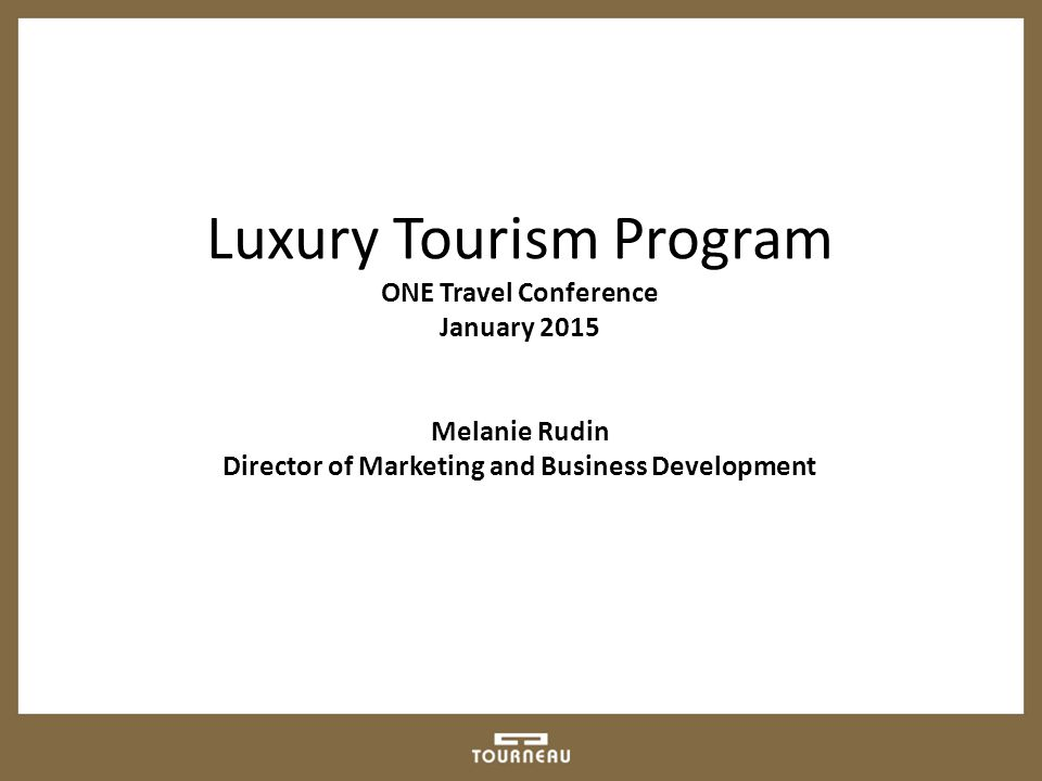 Luxury Tourism Program ONE Travel Conference January 2015 Melanie Rudin Director of Marketing and Business Development