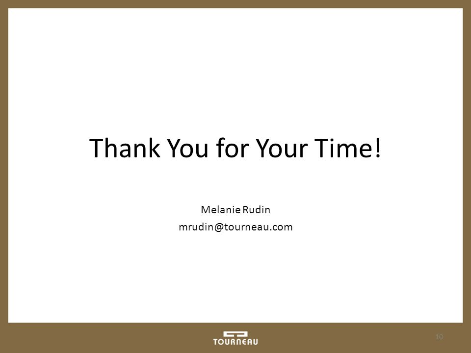 Thank You for Your Time! Melanie Rudin mrudin@tourneau.com 10