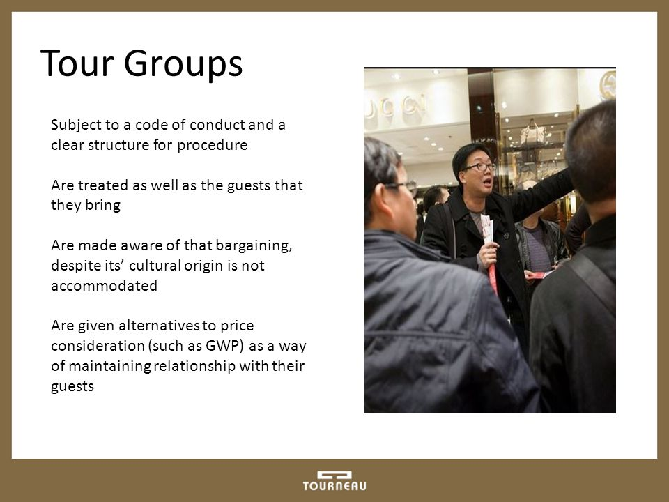Tour Groups Subject to a code of conduct and a clear structure for procedure Are treated as well as the guests that they bring Are made aware of that bargaining, despite its' cultural origin is not accommodated Are given alternatives to price consideration (such as GWP) as a way of maintaining relationship with their guests
