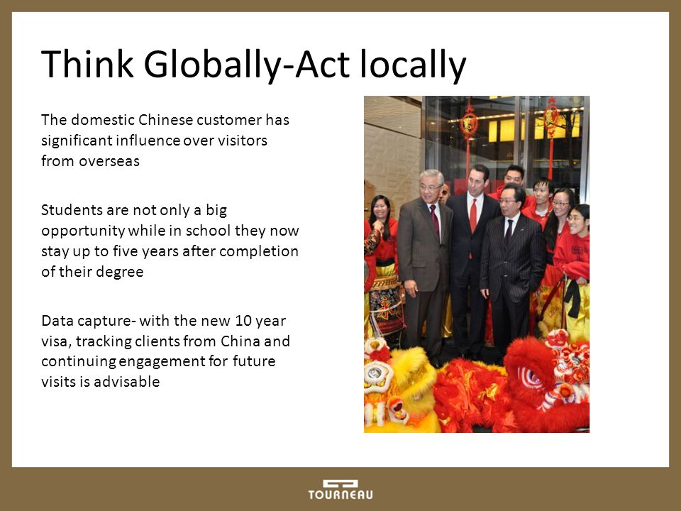 Think Globally-Act locally The domestic Chinese customer has significant influence over visitors from overseas Students are not only a big opportunity while in school they now stay up to five years after completion of their degree Data capture- with the new 10 year visa, tracking clients from China and continuing engagement for future visits is advisable