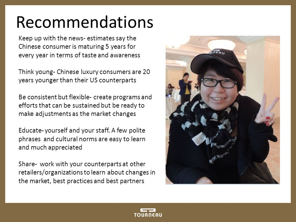 Recommendations Keep up with the news- estimates say the Chinese consumer is maturing 5 years for every year in terms of taste and awareness Think young- Chinese luxury consumers are 20 years younger than their US counterparts Be consistent but flexible- create programs and efforts that can be sustained but be ready to make adjustments as the market changes Educate- yourself and your staff.