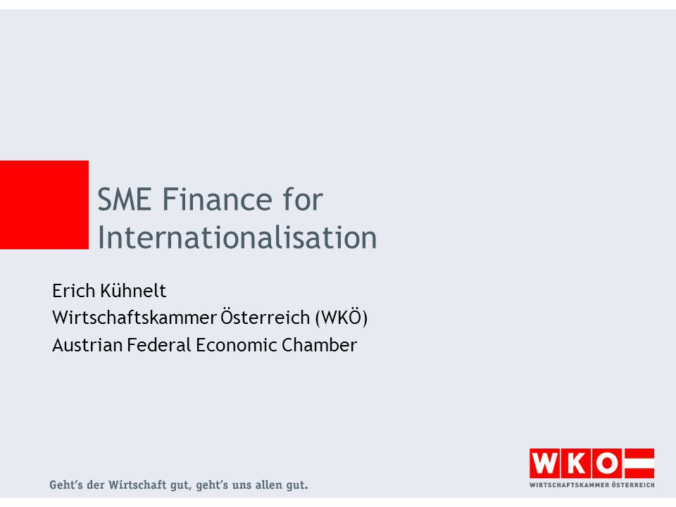 SME Finance for Internationalisation Erich Kühnelt Wirtschaftskammer Österreich (WKÖ) Austrian Federal Economic Chamber