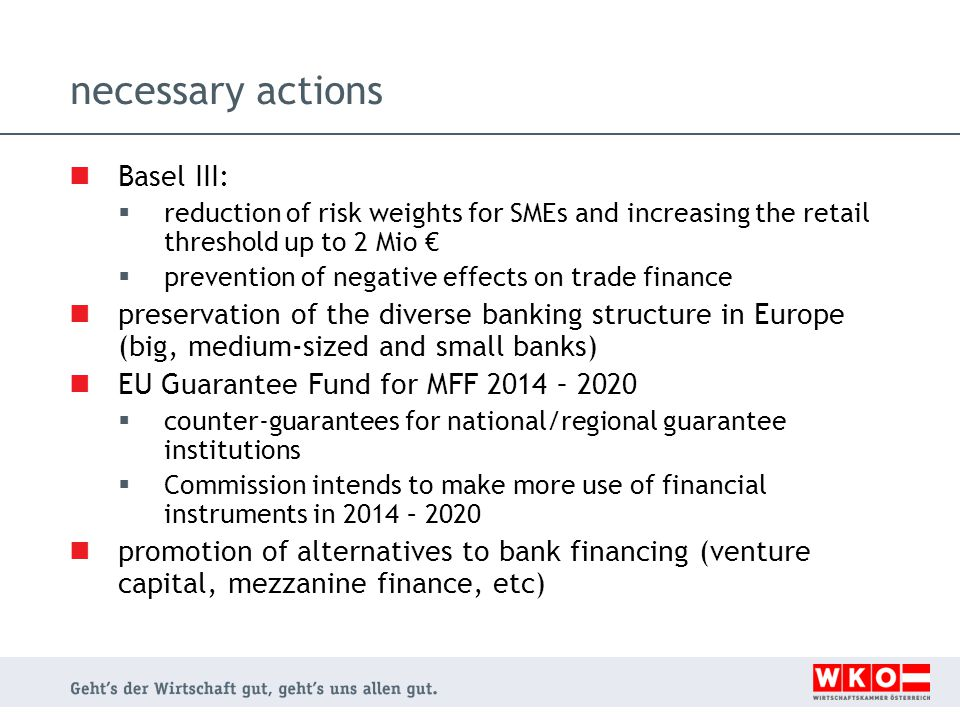 necessary actions Basel III:  reduction of risk weights for SMEs and increasing the retail threshold up to 2 Mio €  prevention of negative effects on trade finance preservation of the diverse banking structure in Europe (big, medium-sized and small banks) EU Guarantee Fund for MFF 2014 – 2020  counter-guarantees for national/regional guarantee institutions  Commission intends to make more use of financial instruments in 2014 – 2020 promotion of alternatives to bank financing (venture capital, mezzanine finance, etc)