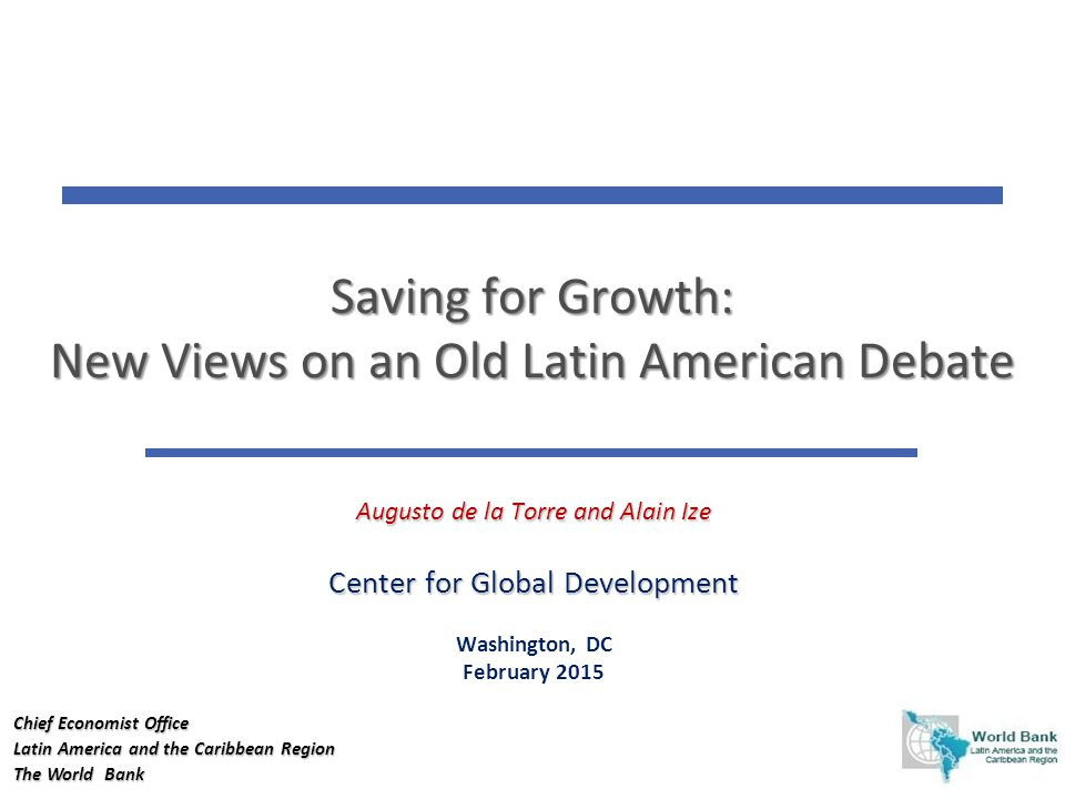 1 1 Saving for Growth: New Views on an Old Latin American Debate Augusto de la Torre and Alain Ize Center for Global Development Washington, DC February 2015 Chief Economist Office Latin America and the Caribbean Region The World Bank