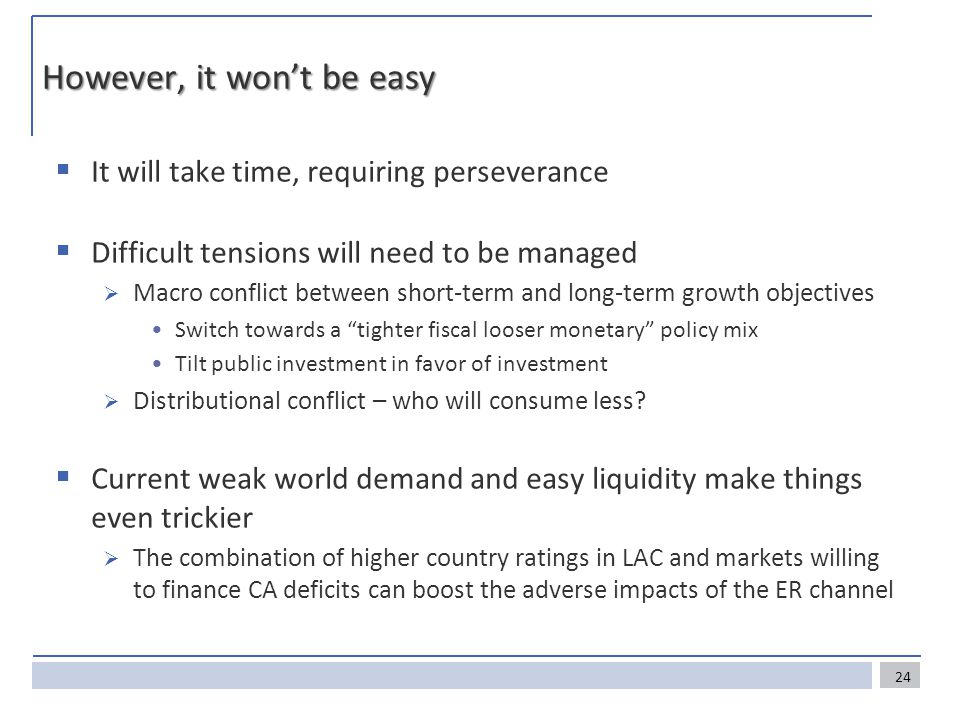 However, it won't be easy  It will take time, requiring perseverance  Difficult tensions will need to be managed  Macro conflict between short-term and long-term growth objectives Switch towards a tighter fiscal looser monetary policy mix Tilt public investment in favor of investment  Distributional conflict – who will consume less.