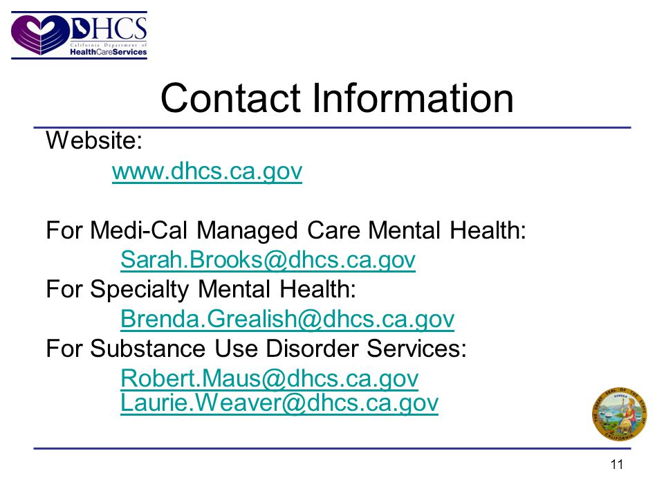 11 Contact Information Website: www.dhcs.ca.gov For Medi-Cal Managed Care Mental Health: Sarah.Brooks@dhcs.ca.gov For Specialty Mental Health: Brenda.Grealish@dhcs.ca.gov For Substance Use Disorder Services: Robert.Maus@dhcs.ca.gov Laurie.Weaver@dhcs.ca.gov