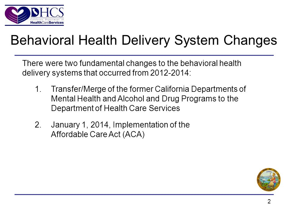 2 Behavioral Health Delivery System Changes There were two fundamental changes to the behavioral health delivery systems that occurred from 2012-2014: 1.Transfer/Merge of the former California Departments of Mental Health and Alcohol and Drug Programs to the Department of Health Care Services 2.January 1, 2014, Implementation of the Affordable Care Act (ACA)