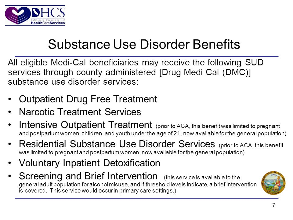 7 Substance Use Disorder Benefits All eligible Medi-Cal beneficiaries may receive the following SUD services through county-administered [Drug Medi-Cal (DMC)] substance use disorder services: Outpatient Drug Free Treatment Narcotic Treatment Services Intensive Outpatient Treatment (prior to ACA, this benefit was limited to pregnant and postpartum women, children, and youth under the age of 21; now available for the general population) Residential Substance Use Disorder Services (prior to ACA, this benefit was limited to pregnant and postpartum women; now available for the general population) Voluntary Inpatient Detoxification Screening and Brief Intervention (this service is available to the general adult population for alcohol misuse, and if threshold levels indicate, a brief intervention is covered.