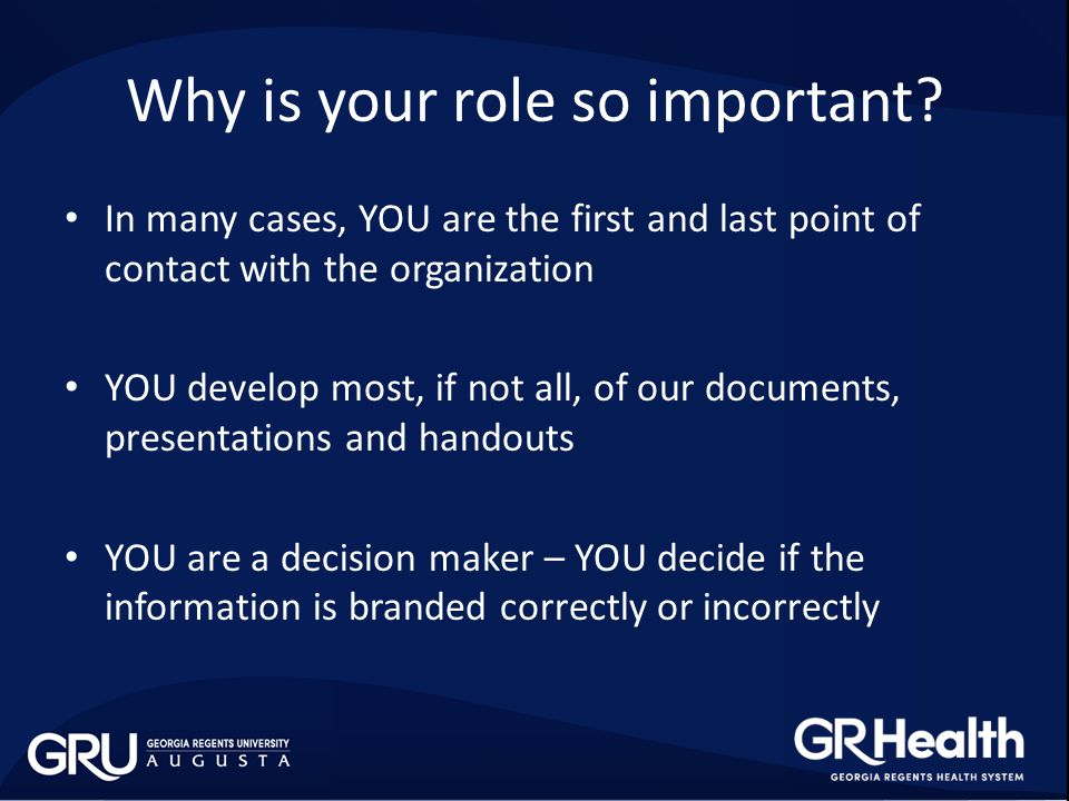 In many cases, YOU are the first and last point of contact with the organization YOU develop most, if not all, of our documents, presentations and handouts YOU are a decision maker – YOU decide if the information is branded correctly or incorrectly Why is your role so important