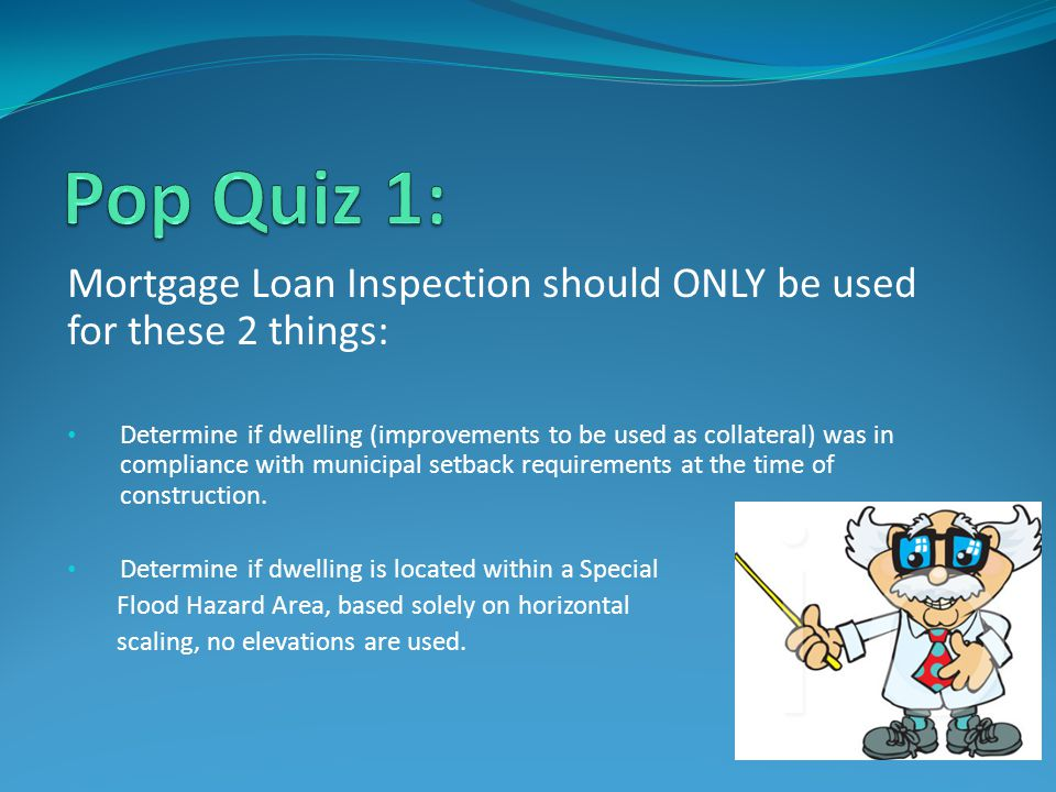 Mortgage Loan Inspection should ONLY be used for these 2 things: Determine if dwelling (improvements to be used as collateral) was in compliance with municipal setback requirements at the time of construction.