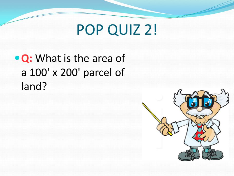 POP QUIZ 2! Q: What is the area of a 100 x 200 parcel of land?