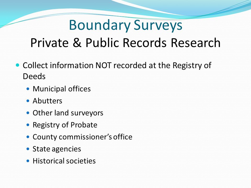 Boundary Surveys Private & Public Records Research Collect information NOT recorded at the Registry of Deeds Municipal offices Abutters Other land surveyors Registry of Probate County commissioner's office State agencies Historical societies