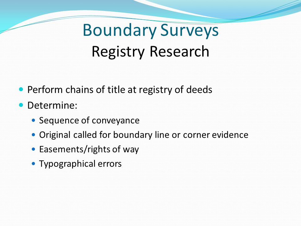 Boundary Surveys Registry Research Perform chains of title at registry of deeds Determine: Sequence of conveyance Original called for boundary line or corner evidence Easements/rights of way Typographical errors