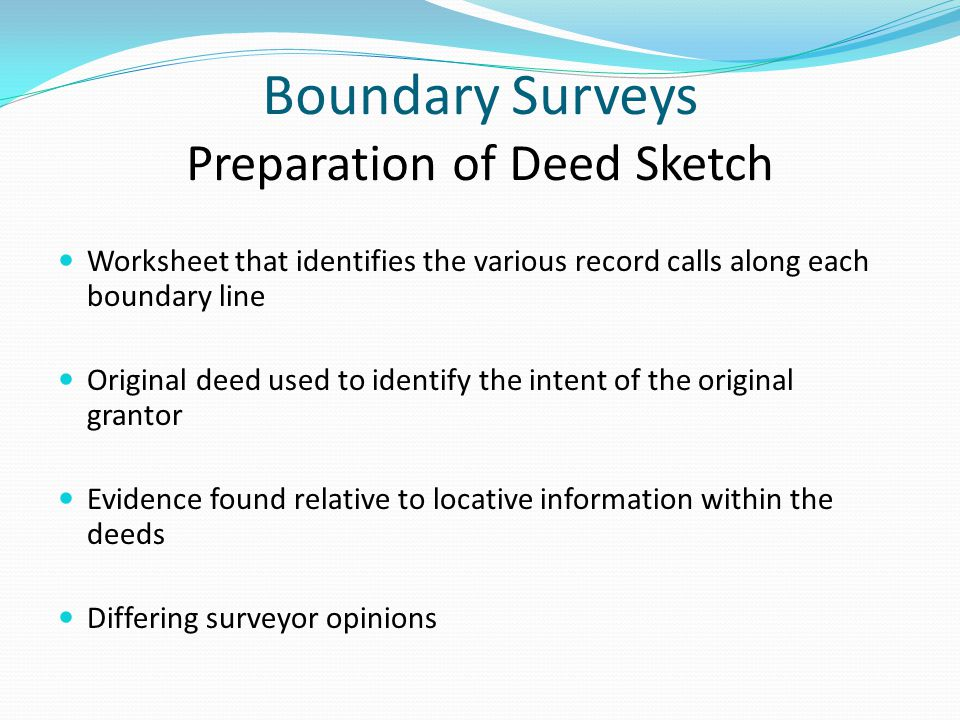 Boundary Surveys Preparation of Deed Sketch Worksheet that identifies the various record calls along each boundary line Original deed used to identify the intent of the original grantor Evidence found relative to locative information within the deeds Differing surveyor opinions