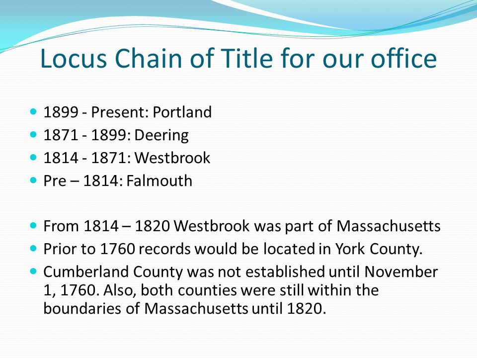 Locus Chain of Title for our office 1899 - Present: Portland 1871 - 1899: Deering 1814 - 1871: Westbrook Pre – 1814: Falmouth From 1814 – 1820 Westbrook was part of Massachusetts Prior to 1760 records would be located in York County.