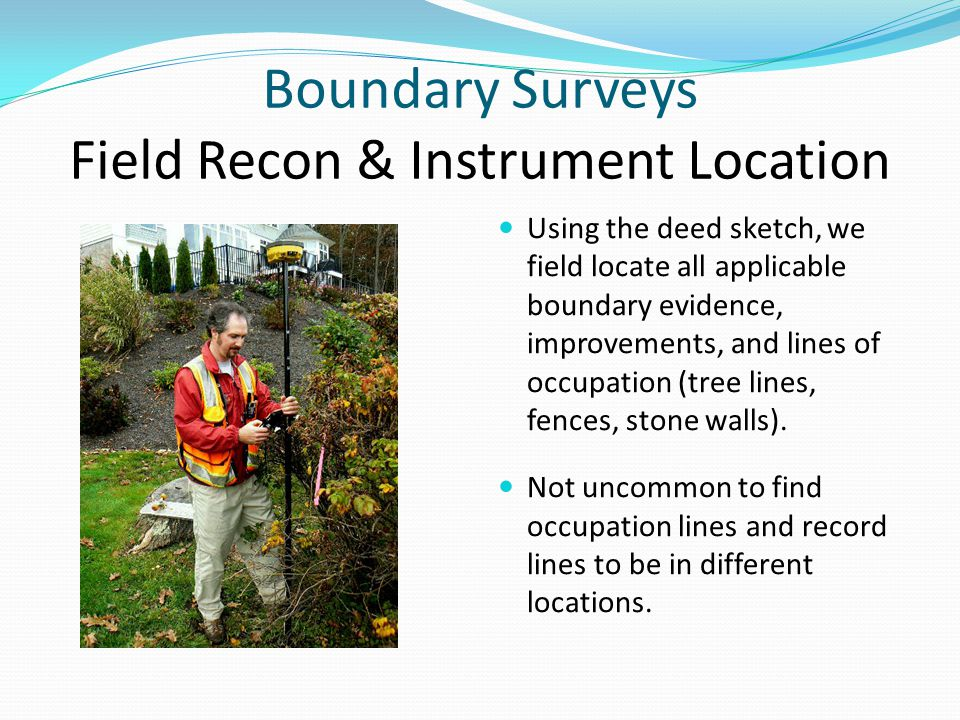 Boundary Surveys Field Recon & Instrument Location Using the deed sketch, we field locate all applicable boundary evidence, improvements, and lines of occupation (tree lines, fences, stone walls).