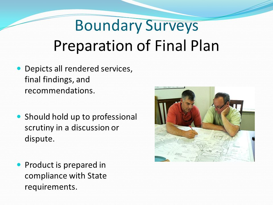 Boundary Surveys Preparation of Final Plan Depicts all rendered services, final findings, and recommendations.