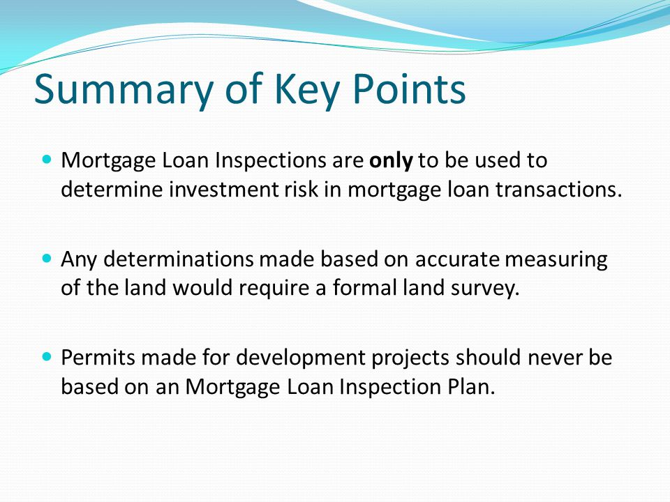 Summary of Key Points Mortgage Loan Inspections are only to be used to determine investment risk in mortgage loan transactions.