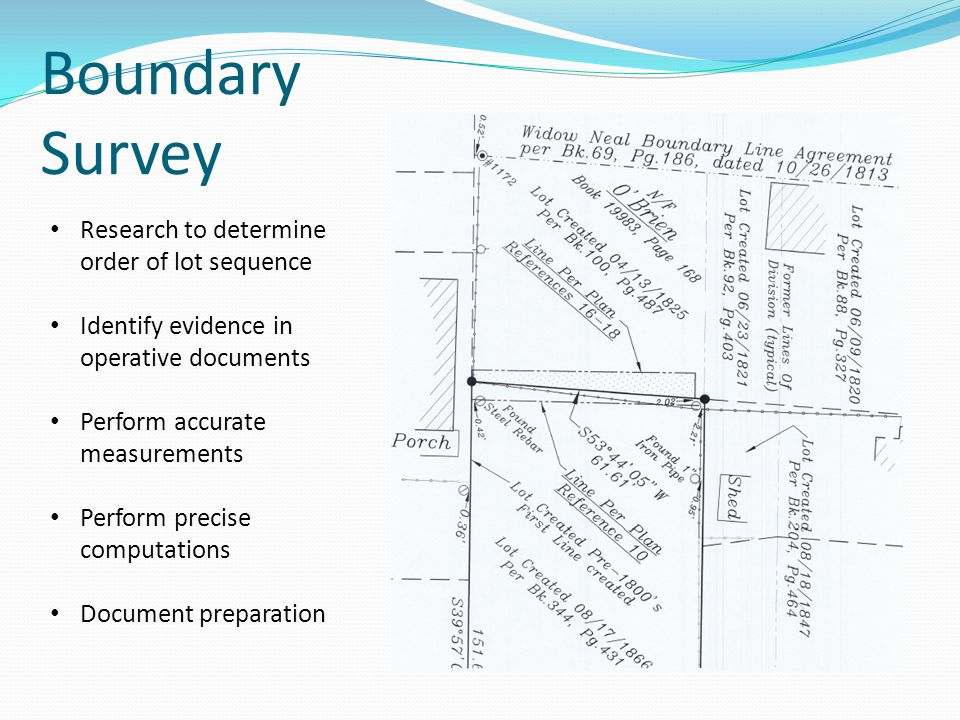 Boundary Survey Research to determine order of lot sequence Identify evidence in operative documents Perform accurate measurements Perform precise computations Document preparation