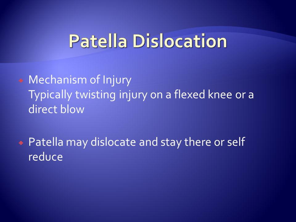  Mechanism of Injury Typically twisting injury on a flexed knee or a direct blow  Patella may dislocate and stay there or self reduce