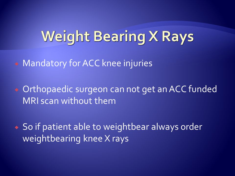 Mandatory for ACC knee injuries  Orthopaedic surgeon can not get an ACC funded MRI scan without them  So if patient able to weightbear always orde